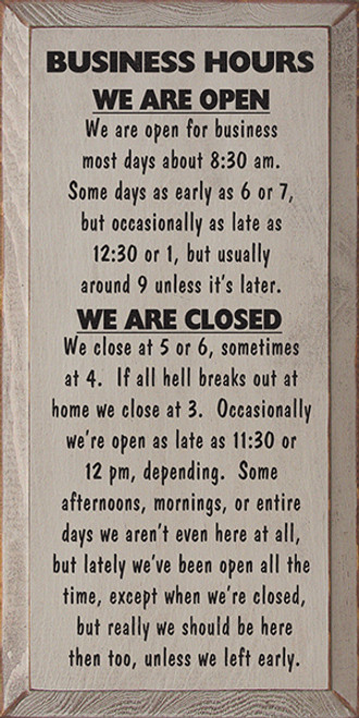 Business Hours: We Are Open. We Are Open For Business Most Days About 8:30 Am. Some Days As Early As 7, But Occasionally As Late As 12:30 Or 1, But Usually Around 9 Unless It's Later. We Are Closed: We Close About 5 Or 6, Sometimes At 4. If All Hell Breaks Out At Home We Close At 3. Occasionally We're Open As Late As 11:30 Or 12am, Depending. Some Afternoons, Mornings, Or Entire Days We Aren't Even Here At All, But Lately We've Been Open All The Time, Except When We're Closed, But Really We Should Be Here Then Too. Unless We Left Early. Wood Sign