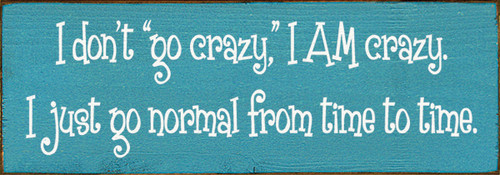 Cute Wood Sign - I Don't Go Crazy,in. I AM Crazy. I Just Go Normal From ...