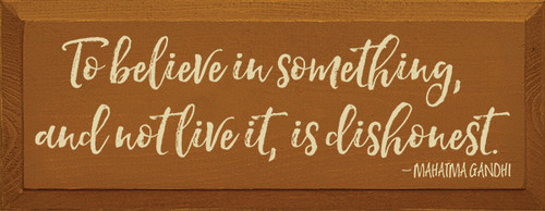 Wood Sign - To Believe In Something, And Not Live It, Is Dishonest.