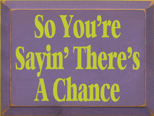 CUSTOM So You're Sayin There's A Chance 9x12