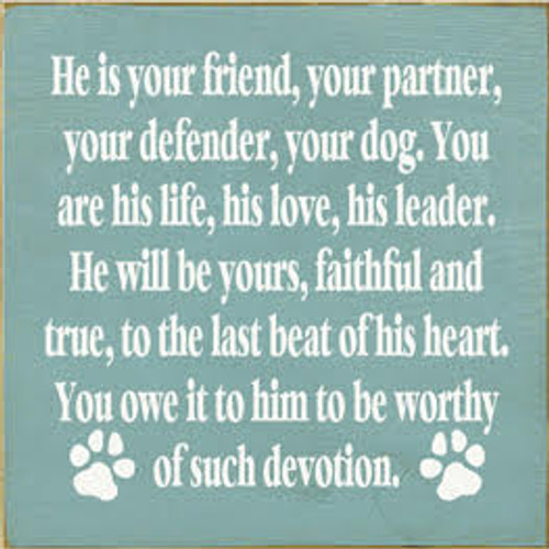 He is your friend, your partner, your defender, your dog. You are his life, his love, his leader. He will be yours, faithful and true, to the last beat of his heart. You owe it to him to be worthy of such devotion.