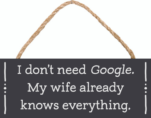 I Don't Need Google, My Wife Already Knows Everything Wood Sign