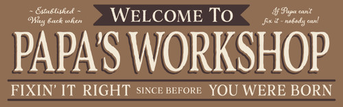 Welcome To Papa's Workshop - Established Way Back When - If Papa Can't Fix It Nobody Can! - Fixin' It Right Since Before You Were Born Wood Sign