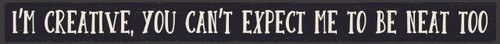 I'm Creative, You Can't Expect Me To Be Neat Too Wood Sign