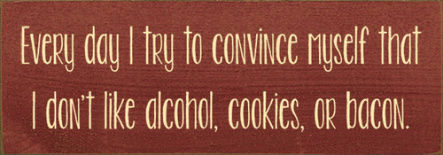 Wood Sign - Every day I try to convince myself that I don't like alcohol, cookies, or bacon.