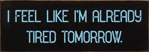 Wood Sign - I feel like I'm already tired tomorrow.