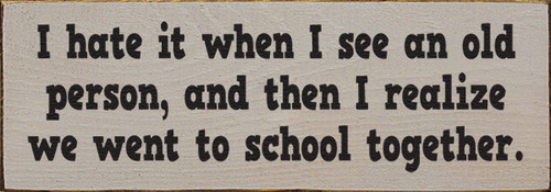Wood Sign - I hate it when I see an old person, and then I realize we went to school together.