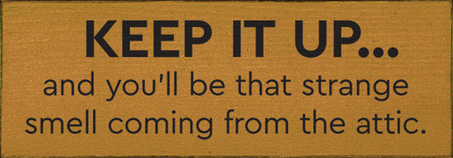 Keep it up and you'll be that strange smell coming from the attic. Wood Sign