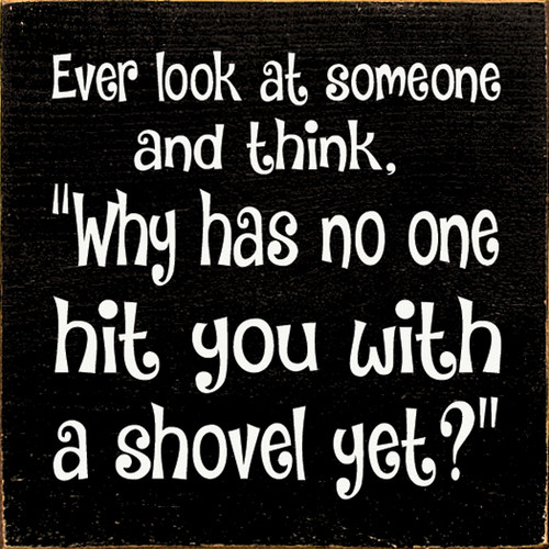 Cute Wood Sign - Ever Look At Someone And Think, Why Has No One Hit ...