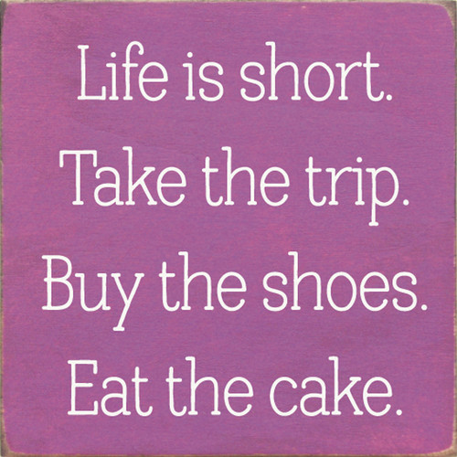 Wood Sign - Life Is Short. TakeThe Trip. Buy The Shoes. Eat The Cake.