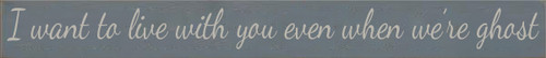 CUSTOM I Want To Live With You Even When We're Ghost 3.25x30 Wood Sign