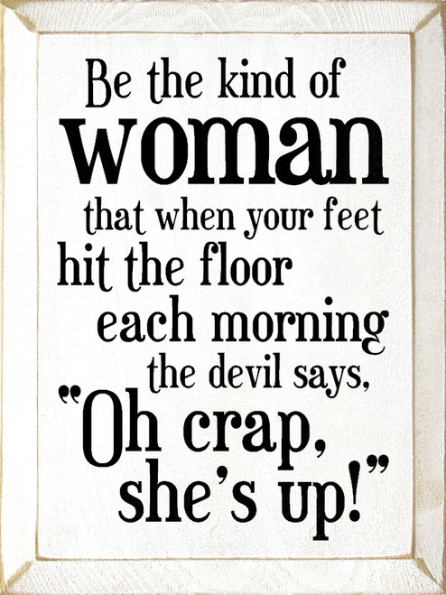 "WHITE - Be the kind of woman that when your feet hit the floor each morning the devil says, ""Oh crap, she's up!"" Wood Sign"