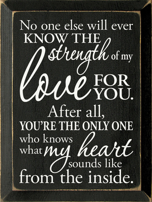 No one else will ever know the strength of my love for you. After all, you're the only one who knows what my heart sounds like from the inside. Wooden Sign