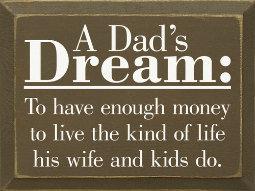 A Dad's Dream: To Have Enough Money To Live The Kind ... Wood Sign