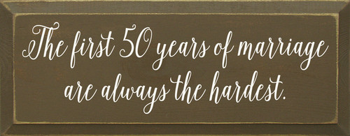 The First 50 Years Of Marriage Are Always The Hardest. Wooden Sign