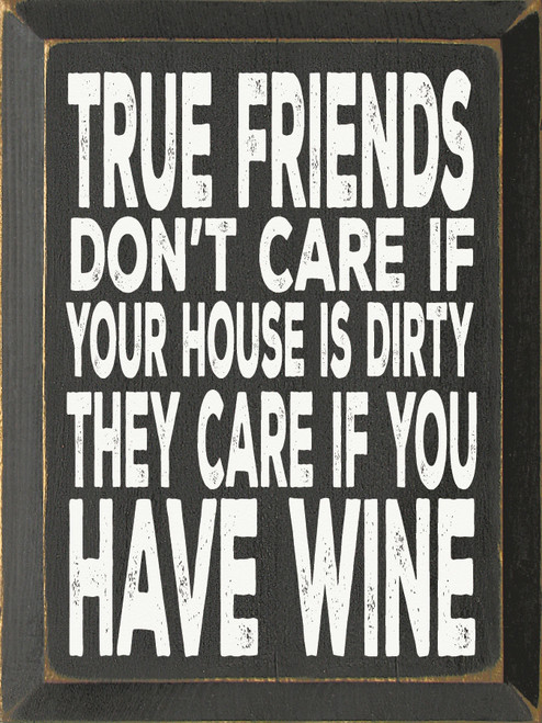 True Friends Don't Care If Your House Is Dirty, They Care...Wood Sign