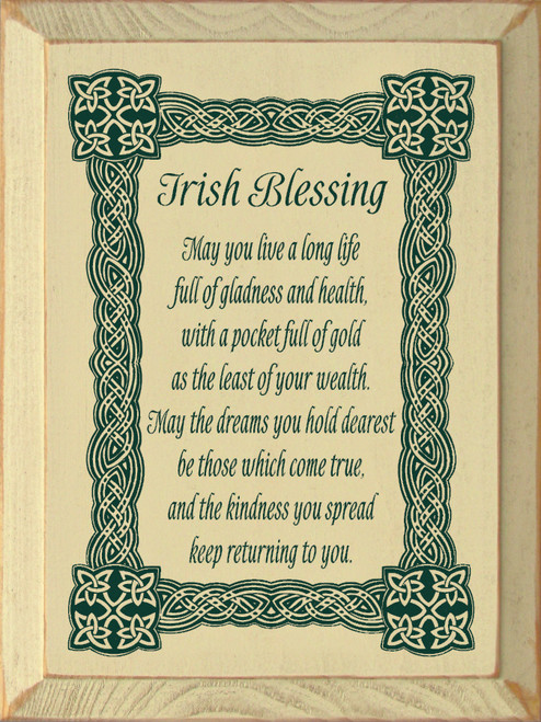 Irish Blessing - May you live a long life full of gladness and health, with a pocket full of gold as the least of your wealth. May the dreams you hold dearest be those which come true, and the kindness you spread keep returning to you. Wooden Sign