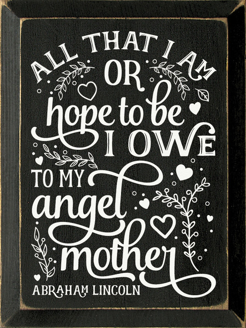 All that I am, or hope to be, I owe to my angel mother. - Abraham Lincoln Wooden Sign