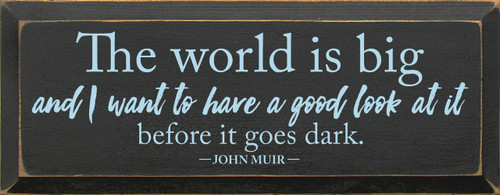 The world is big and I want to have a good look at it before it goes dark. - John Muir Wooden Sign