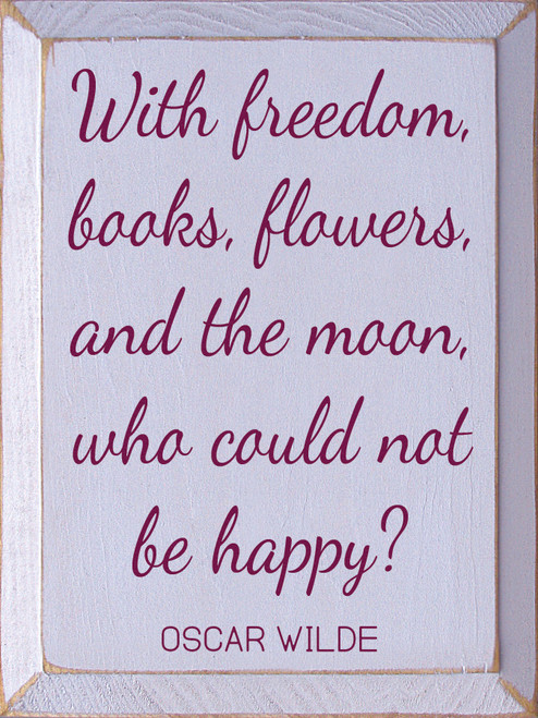 With Freedom, Books, Flowers, And The Moon, Who Could...Wooden Sign