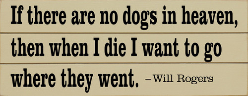If There Are No Dogs  In Heaven, Then When I Die I Want To Go Where They Went. - Will Rogers (Wood Slat Sign)