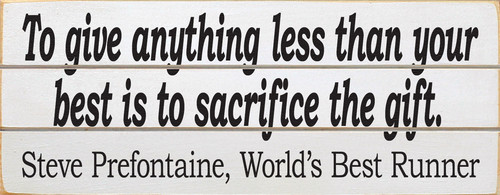 To Give Anything Less Than Your Best Is To Sacrifice The Gift. (Wood Slat Sign)