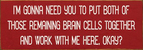 Wood Sign - I'm gonna need you to put both of those remaining brain cells together and work with me here, okay?