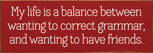 Wood Sign - My life is a balance between wanting to correct grammar, and wanting to have friends.