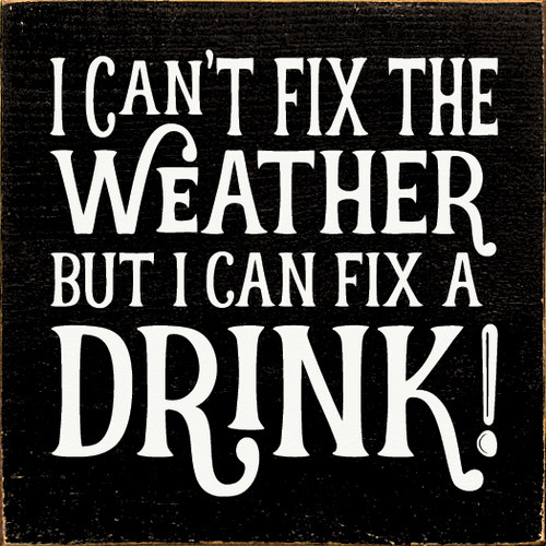 I Can't Fix The Weather, But I Can Fix A Drink! Wooden Sign