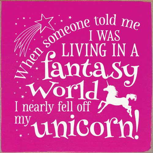 When someone told me I was living in a fantasy world, I nearly fell off my unicorn!