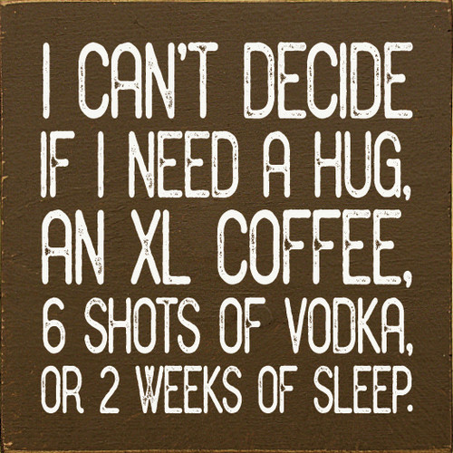 I Can't Decide If I Need A Hug, An XL Coffee...Wooden Sign