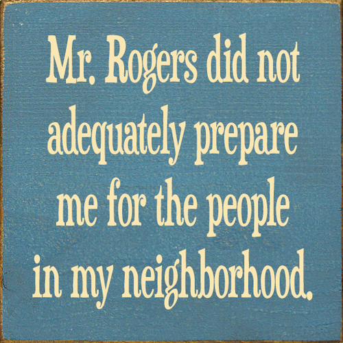 "Mr. Rogers Did Not Adequately Prepare Me For The People In My Neighborhood Wooden Sign 7""W X 7""H"