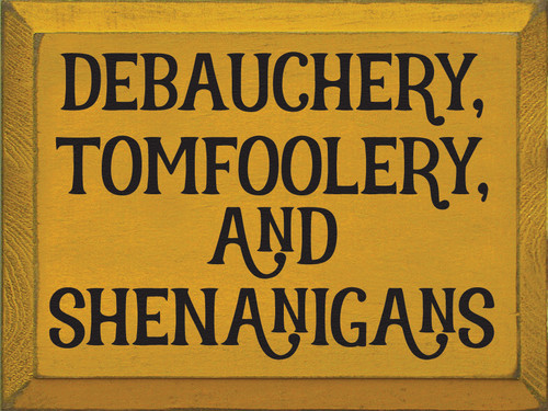 Debauchery, tomfoolery, and shenanigans