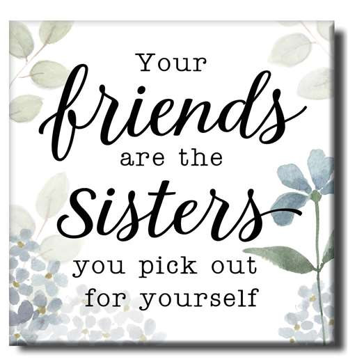 "Your Friends Are The Sisters You Pick Out For Yourself  6""x6""x1"" Self-Standing Block Wood Sign"
