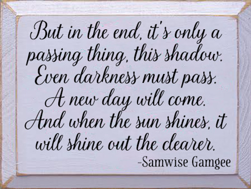 9x12 Lavender board with Black text Wood Sign  But in the end, it's only a passing thing, this shadow. Even darkness must pass. A new day will come. And when the sun shines, it will shine out the clearer. -Samwise Gamgee