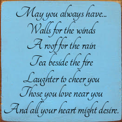 7x7 Light Blue board with Black text  May you always have... Walls for the winds  A roof for the rain  Tea beside the fire  Laughter to cheer you  Those you love near you  And all your heart might desire.