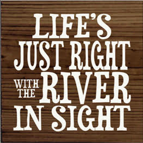 7x7 Walnut Stain with White text Wood Sign  LIFE'S JUST RIGHT WITH THE RIVER IN SIGHT