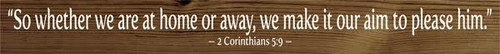 "3.25x30 Walnut Stain board with White text Wood Sign  ""So whether we are at home or away, we make it our aim to please him."" 2 Corinthians 5:9"