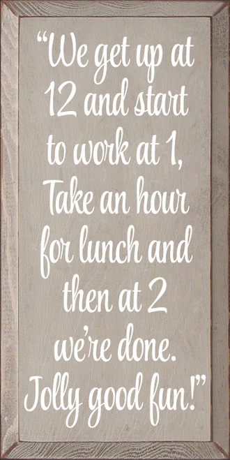"9x18 Putty board with White text Wood Sign  ""We get up at 12 and start to work at 1, Take an hour for lunch and then at 2 we're done. Jolly good fun!"""