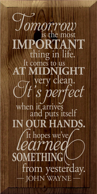 9x18 Walnut Stain board with Putty text Wood Sign  Tomorrow is the most important thing in life. It comes to us at midnight very clean. It's perfect when it arrives and puts itself in our hands. It hopes we've learned something from yesterday.   John Wayne