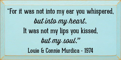 "9x18 Baby Aqua board with Black text  ""For it was not into my eat you whispered, but into my heart. It was not my lips you kissed, but my soul.""  Louie & Connie Murdica 1974"