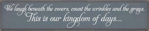 10x48 Slate board with White text Wood Sign We laugh beneath the covers, count the wrinkles and the grays,  these are our kingdom of days...