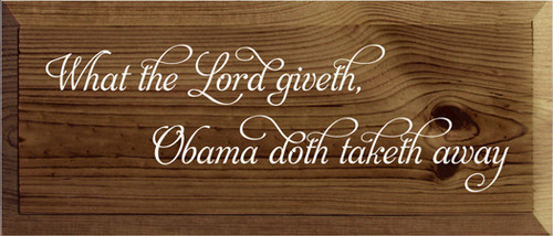 6x14 Walnut Stain board with White text Wood Sign What the Lord giveth, Obama doth taketh away