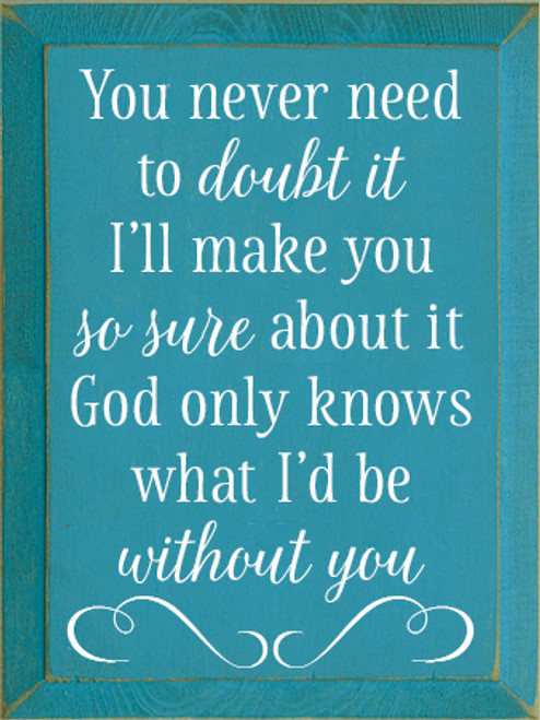 9x12 Turquoise board with White text Wood Sign You never need to doubt it I'll make you so sure about it God only knows what I'd be without you