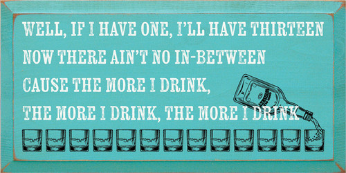 12x24 Turquoise board with White and Black text Wood Sign Well, If I Have One, I'll Have Thirteen Now There Ain't No In-Between Cause The More I Drink, The More I Drink, The More I Drink