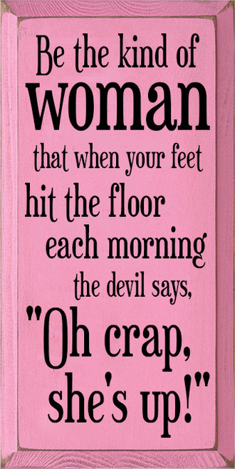 """9x18 Pink board with Black text Wood Sign Be the kind of woman who when your feet hit the floor in the morning the devil says """"Oh crap she's up!"""""""