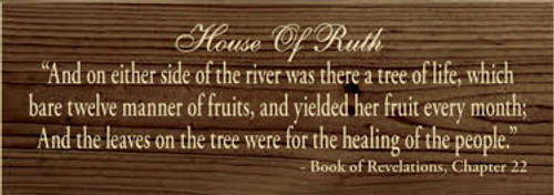 """3.5x10 Walnut Stain with Cream text Wood Sign House of Ruth """"And on either side of the river was there a tree of life, which bare twelve manner of fruits, and yielded her fruit every month; And the leaves on the tree were for the healing of the nations."""" - Book of Revelations, Chapter 22"""
