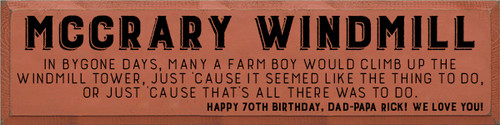 9x36 Paprika board with Black text Wood Sign MCCRARY WINDMILL In bygone days, many a farm boy would climb up the windmill tower, just 'cause it seemed like the thing to do, or just 'cause that's all there was to do. Happy 70th Birthday, Dad-Papa Rick! We love you!