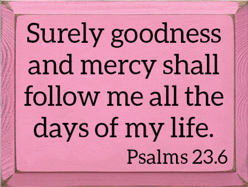 9x12 Pink board with Black text Wood Sign Surely goodness and mercy shall follow me all the days of my life.  Psalms 23.6