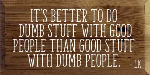9x18 Walnut Stain board with White text Wood Sign It's better to do dumb stuff with good people than good stuff with dumb people - LK